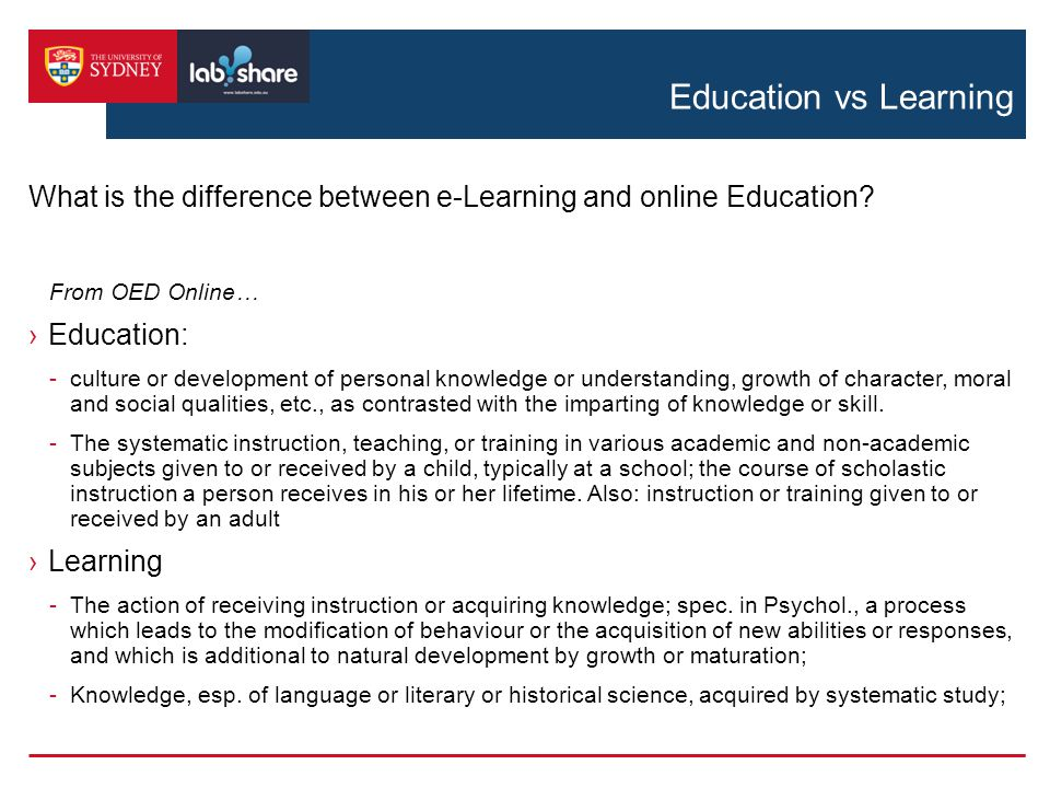 Education vs Learning From OED Online… ›Education: -culture or development of personal knowledge or understanding, growth of character, moral and social qualities, etc., as contrasted with the imparting of knowledge or skill.