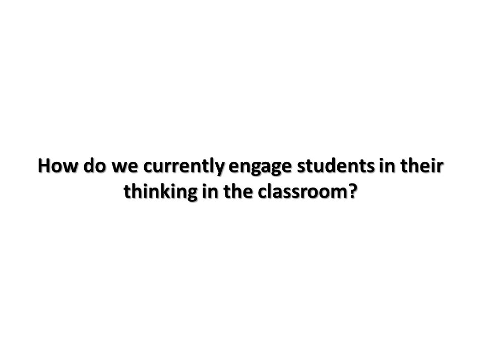 How do we currently engage students in their thinking in the classroom?