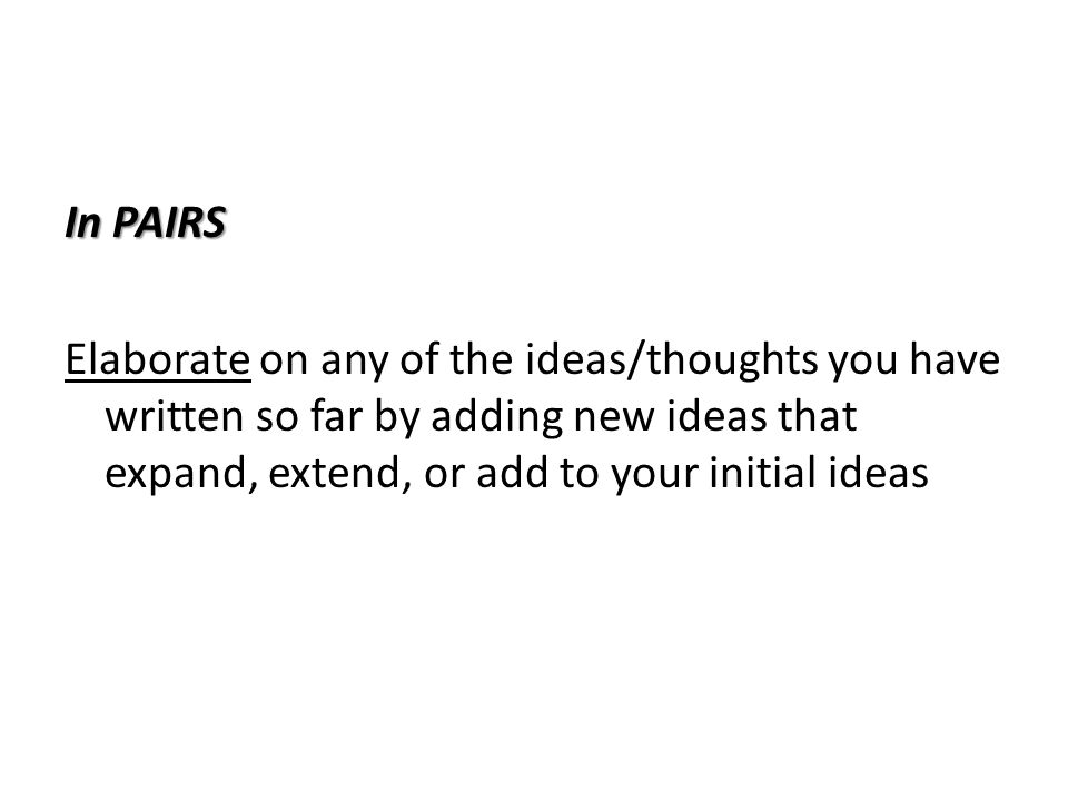 In PAIRS Elaborate on any of the ideas/thoughts you have written so far by adding new ideas that expand, extend, or add to your initial ideas