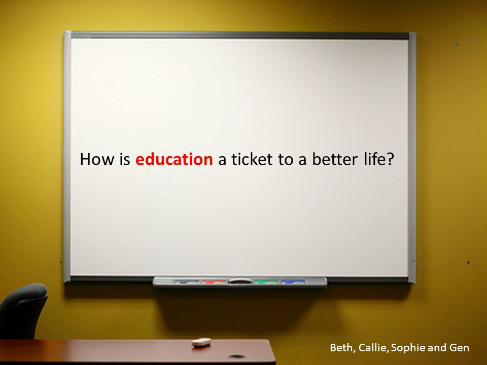 How is education a ticket to a better life? Beth, Callie, Sophie and Gen