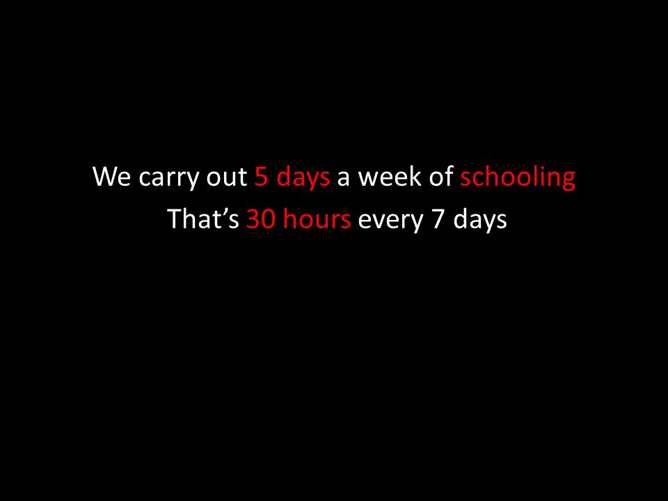 We carry out 5 days a week of schooling That's 30 hours every 7 days