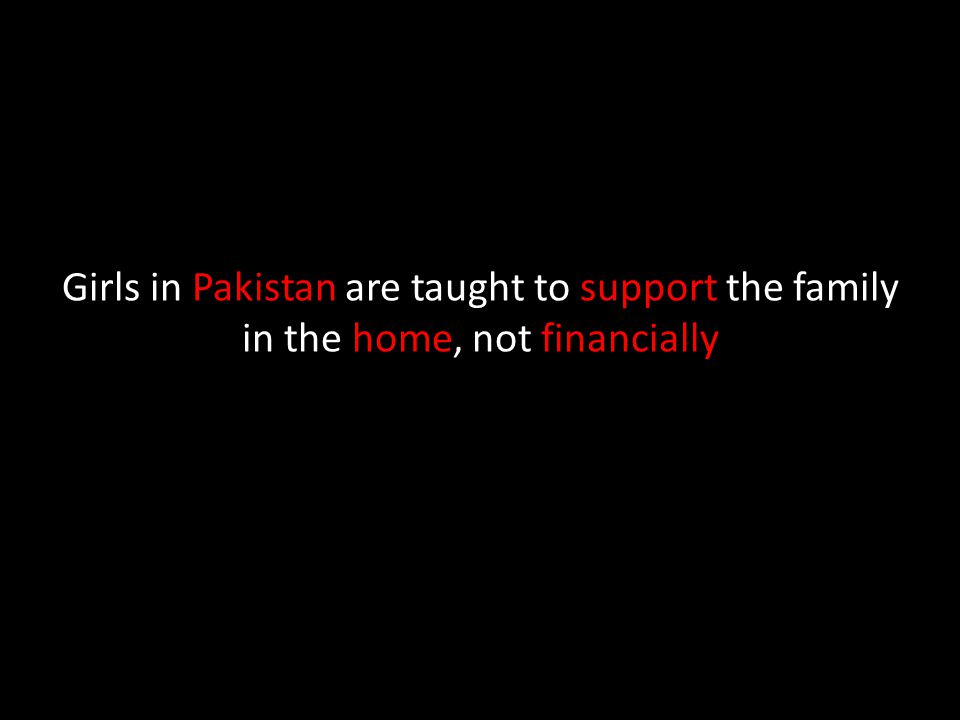 Girls in Pakistan are taught to support the family in the home, not financially