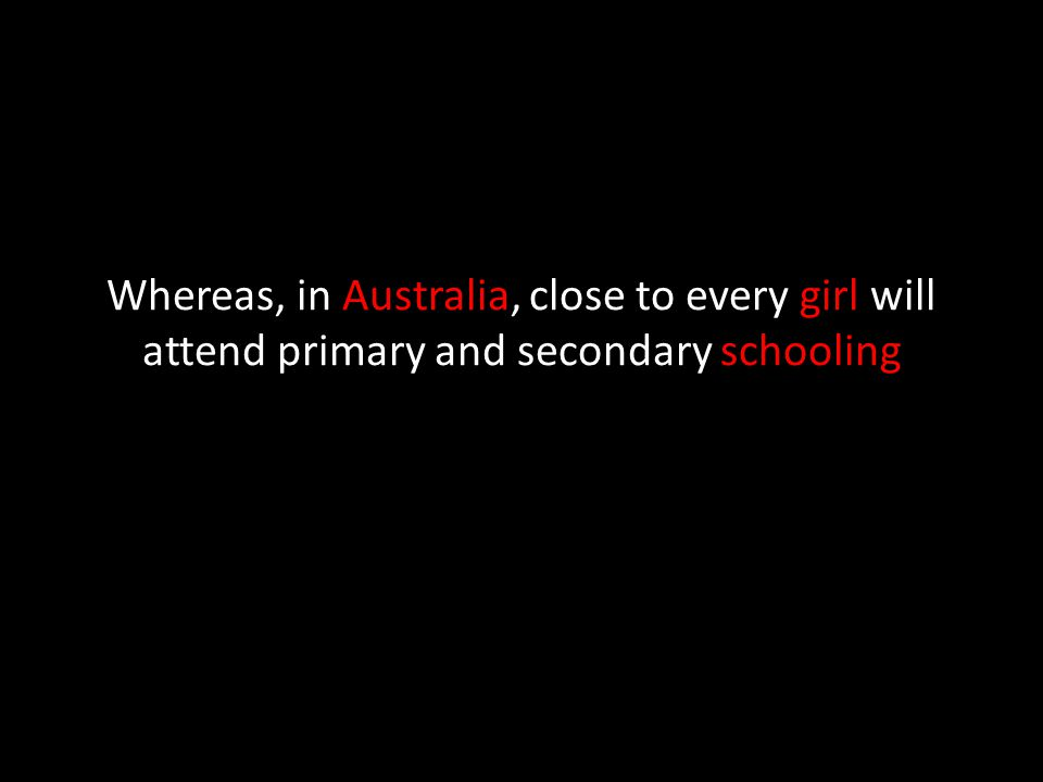 Whereas, in Australia, close to every girl will attend primary and secondary schooling