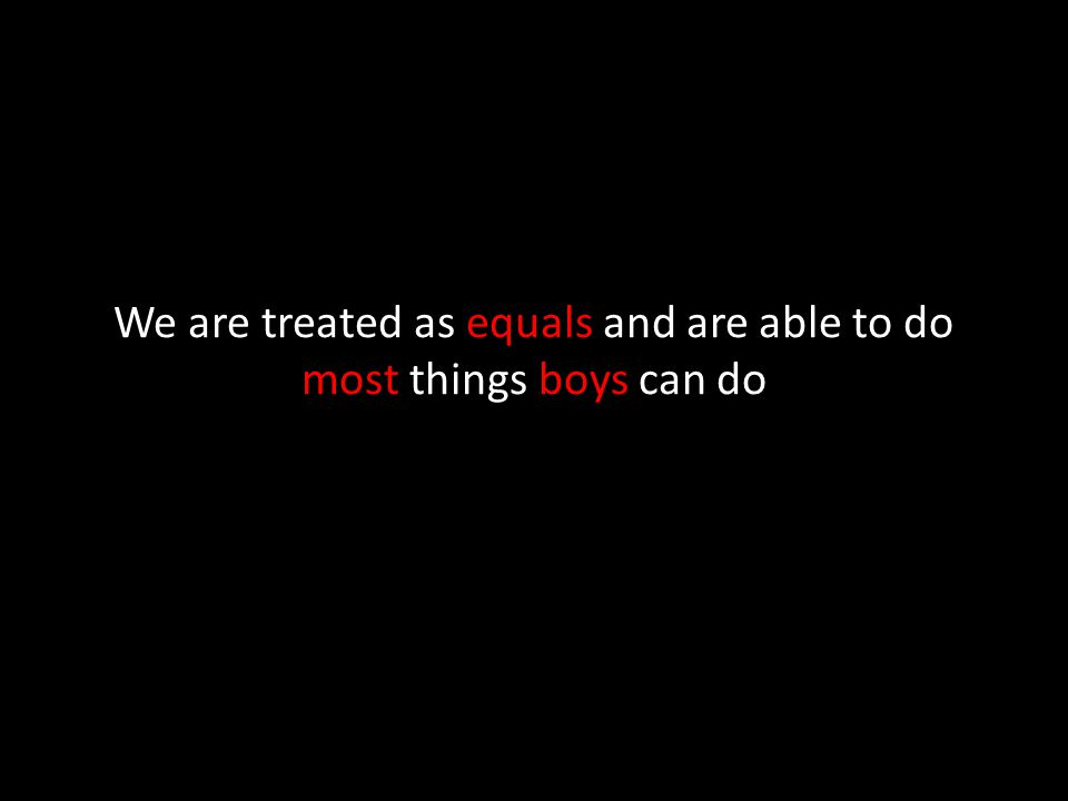 We are treated as equals and are able to do most things boys can do