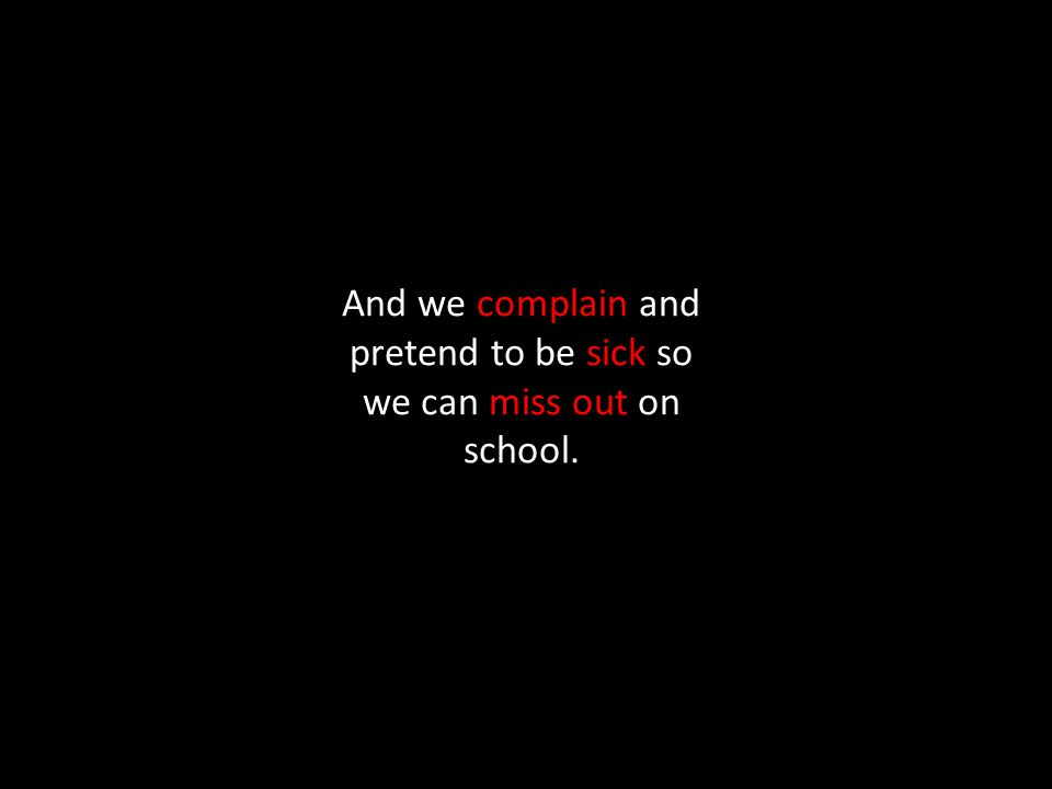 And we complain and pretend to be sick so we can miss out on school.