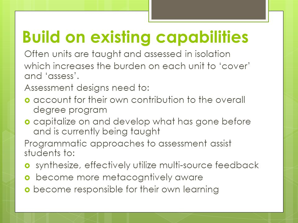 Build on existing capabilities Often units are taught and assessed in isolation which increases the burden on each unit to 'cover' and 'assess'.