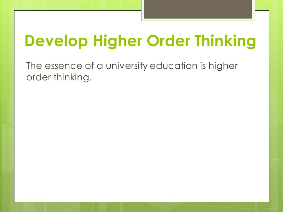 Develop Higher Order Thinking The essence of a university education is higher order thinking.
