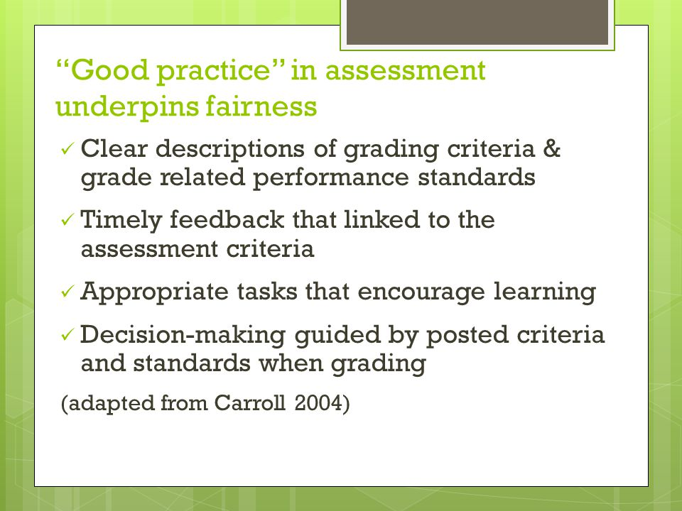 Good practice in assessment underpins fairness Clear descriptions of grading criteria & grade related performance standards Timely feedback that linked to the assessment criteria Appropriate tasks that encourage learning Decision-making guided by posted criteria and standards when grading (adapted from Carroll 2004)