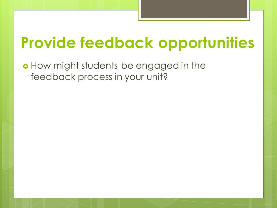 Provide feedback opportunities  How might students be engaged in the feedback process in your unit?