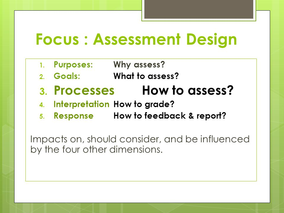 Focus : Assessment Design 1. Purposes: Why assess.