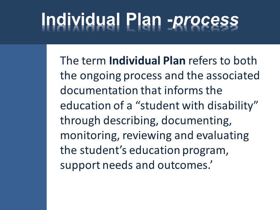 """The term Individual Plan refers to both the ongoing process and the associated documentation that informs the education of a """"student with disability"""""""