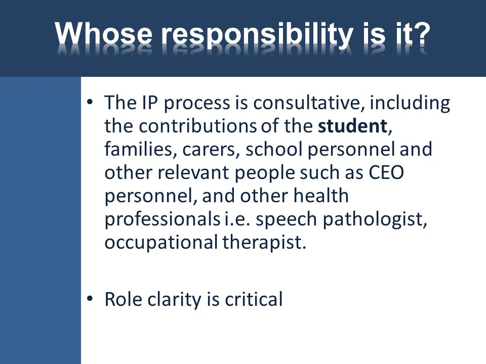 The IP process is consultative, including the contributions of the student, families, carers, school personnel and other relevant people such as CEO p