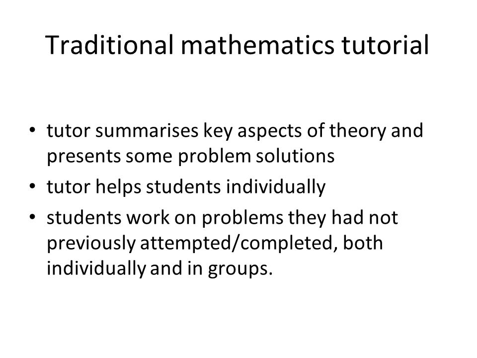 Traditional mathematics tutorial tutor summarises key aspects of theory and presents some problem solutions tutor helps students individually students work on problems they had not previously attempted/completed, both individually and in groups.