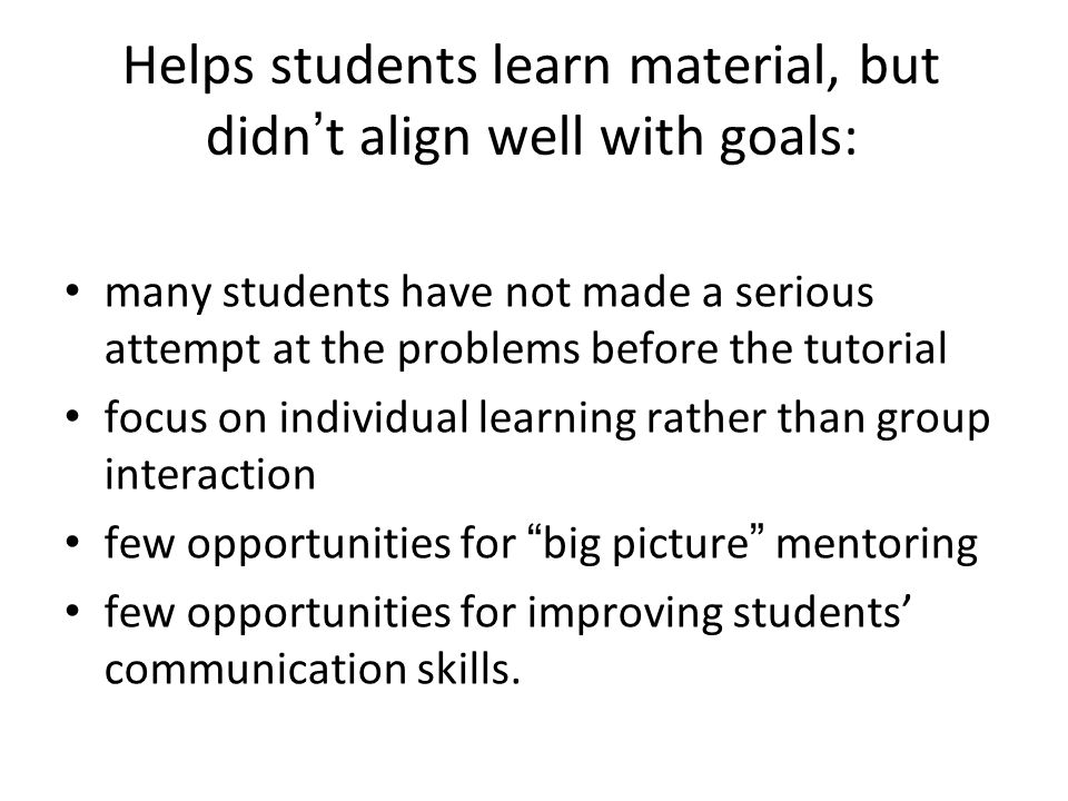 Helps students learn material, but didn't align well with goals: many students have not made a serious attempt at the problems before the tutorial focus on individual learning rather than group interaction few opportunities for big picture mentoring few opportunities for improving students' communication skills.