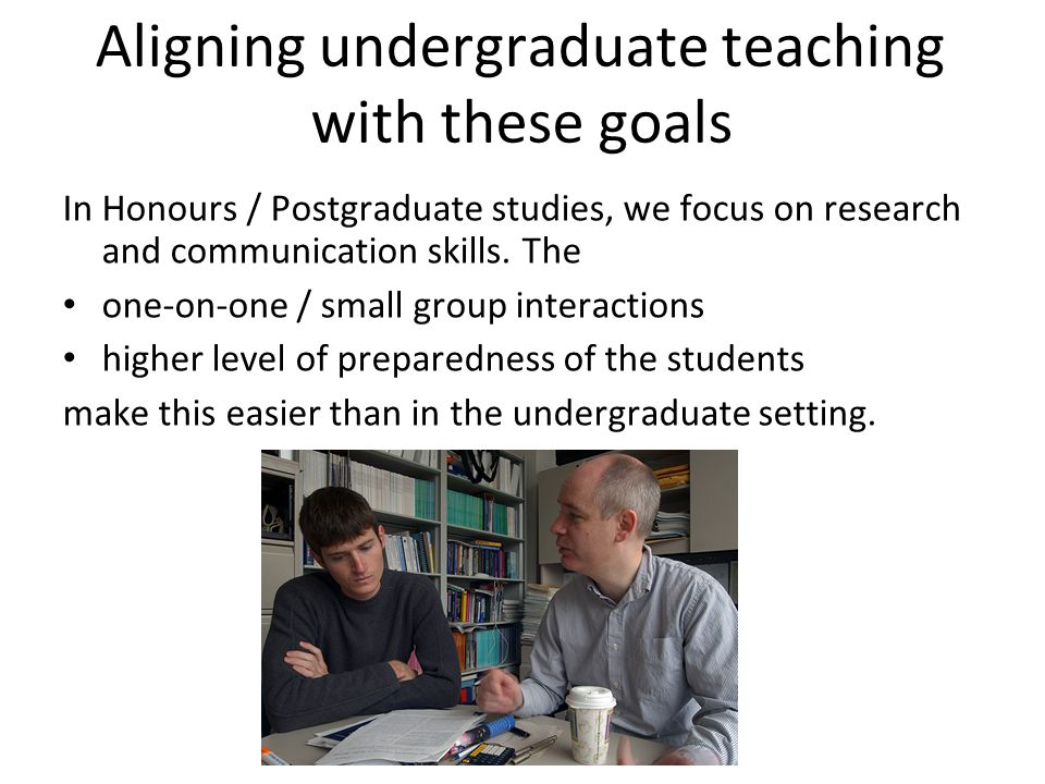 Aligning undergraduate teaching with these goals In Honours / Postgraduate studies, we focus on research and communication skills.