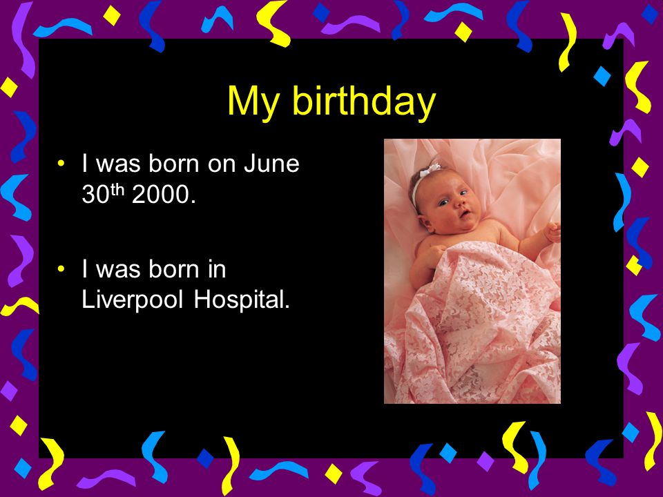My birthday I was born on June 30 th 2000. I was born in Liverpool Hospital.