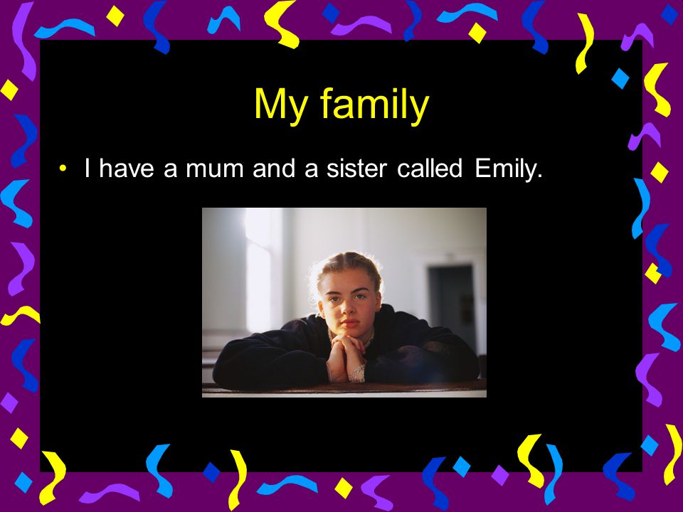 My family I have a mum and a sister called Emily.