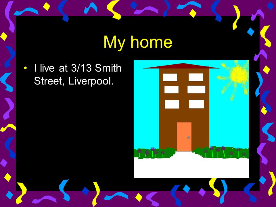 My home I live at 3/13 Smith Street, Liverpool.