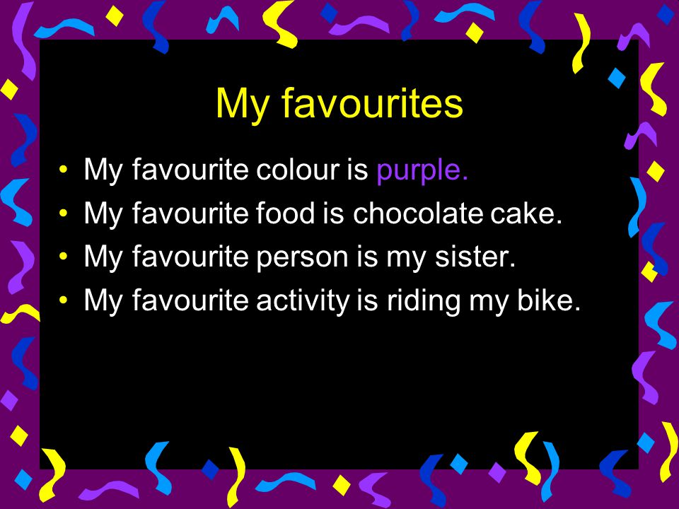 My favourites My favourite colour is purple. My favourite food is chocolate cake.