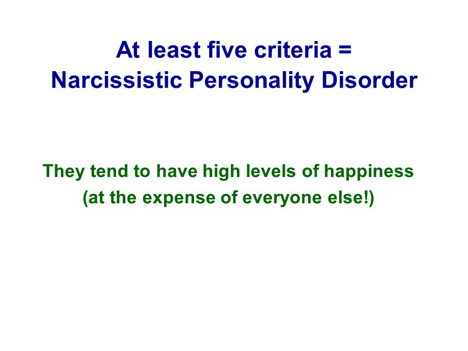 At least five criteria = Narcissistic Personality Disorder They tend to have high levels of happiness (at the expense of everyone else!)