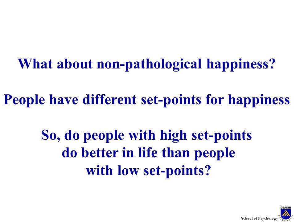 School of Psychology What about non-pathological happiness.