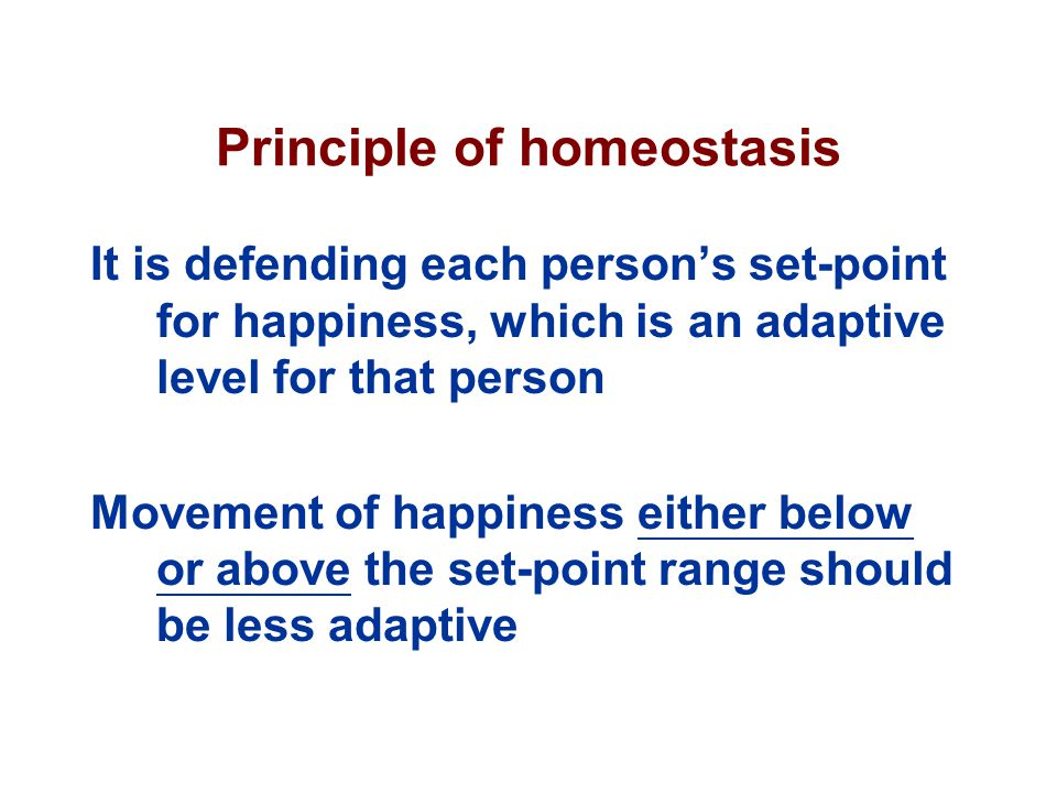 Principle of homeostasis It is defending each person's set-point for happiness, which is an adaptive level for that person Movement of happiness either below or above the set-point range should be less adaptive