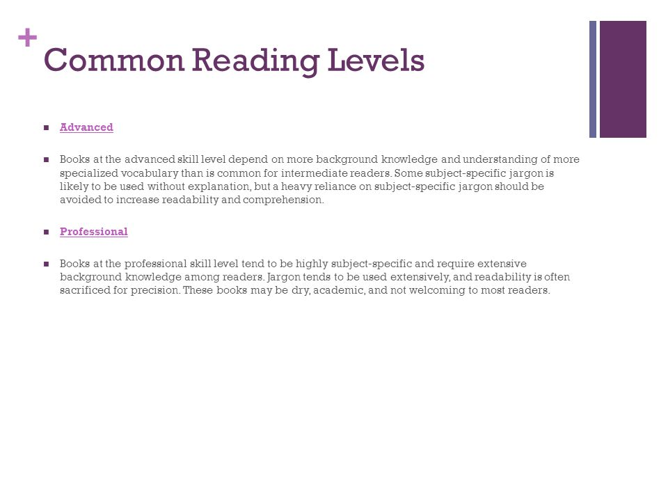 + Common Reading Levels Advanced Books at the advanced skill level depend on more background knowledge and understanding of more specialized vocabulary than is common for intermediate readers.