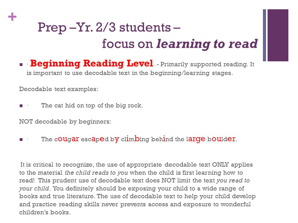 + Prep –Yr. 2/3 students – focus on learning to read · Beginning Reading Level - Primarily supported reading. It is important to use decodable text in