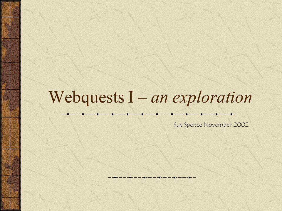Webquests I – an exploration Sue Spence November 2002