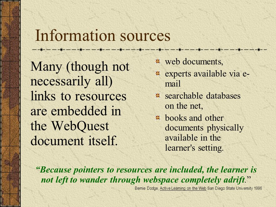 Information sources Many (though not necessarily all) links to resources are embedded in the WebQuest document itself.