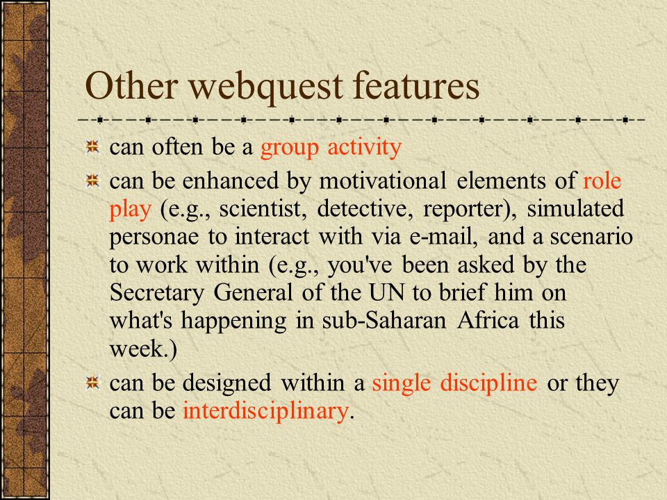 Other webquest features can often be a group activity can be enhanced by motivational elements of role play (e.g., scientist, detective, reporter), simulated personae to interact with via  , and a scenario to work within (e.g., you ve been asked by the Secretary General of the UN to brief him on what s happening in sub-Saharan Africa this week.) can be designed within a single discipline or they can be interdisciplinary.