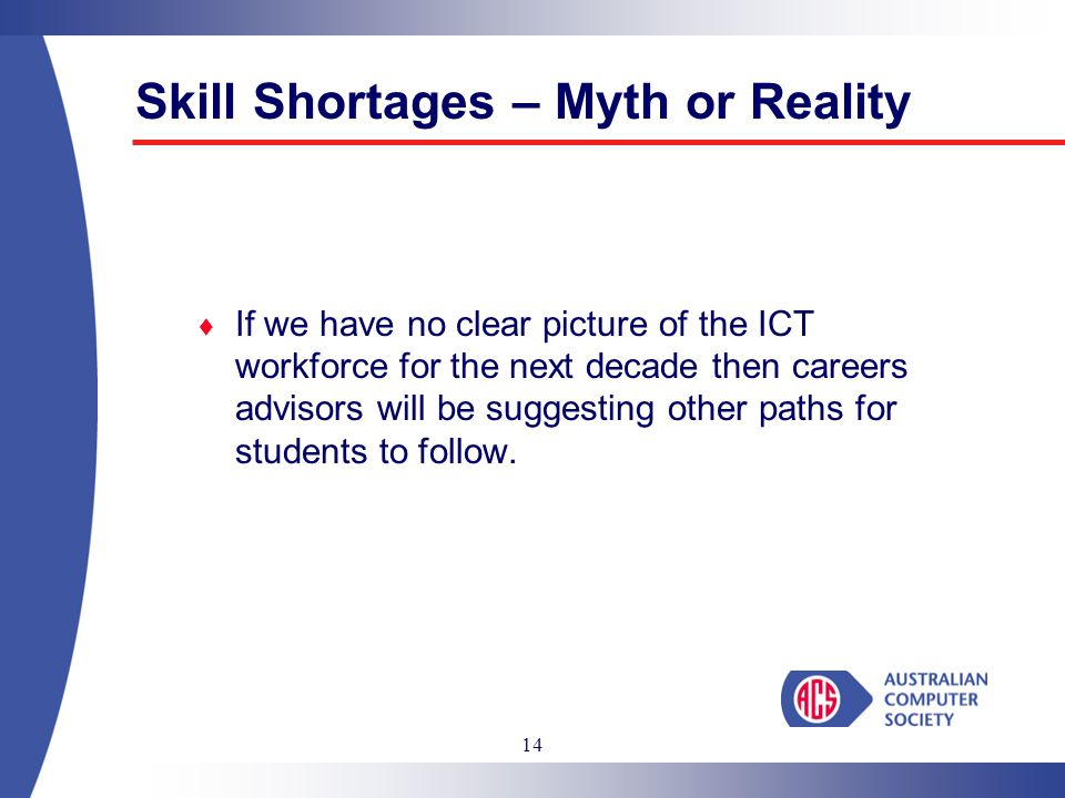 14  If we have no clear picture of the ICT workforce for the next decade then careers advisors will be suggesting other paths for students to follow.