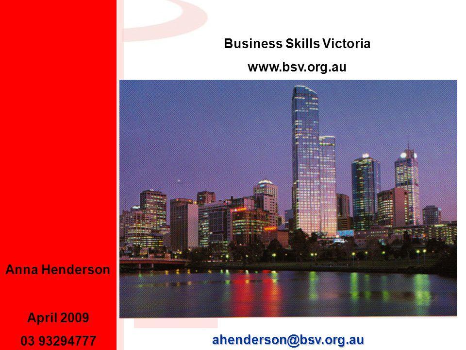 April 2009 03 93294777 Anna Henderson ahenderson@bsv.org.au Business Skills Victoria www.bsv.org.au