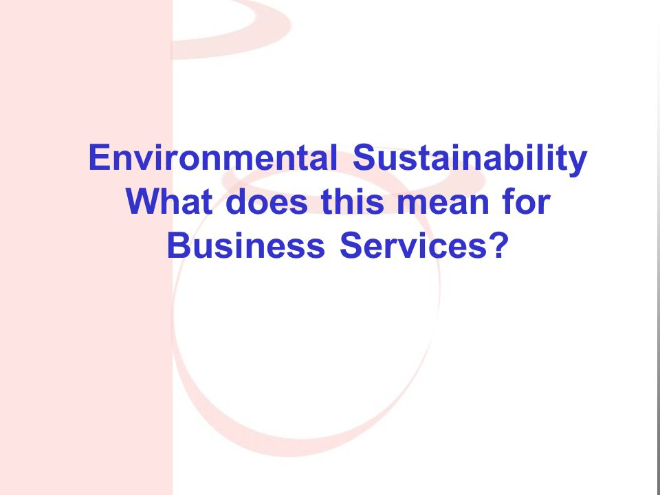 Environmental Sustainability What does this mean for Business Services?