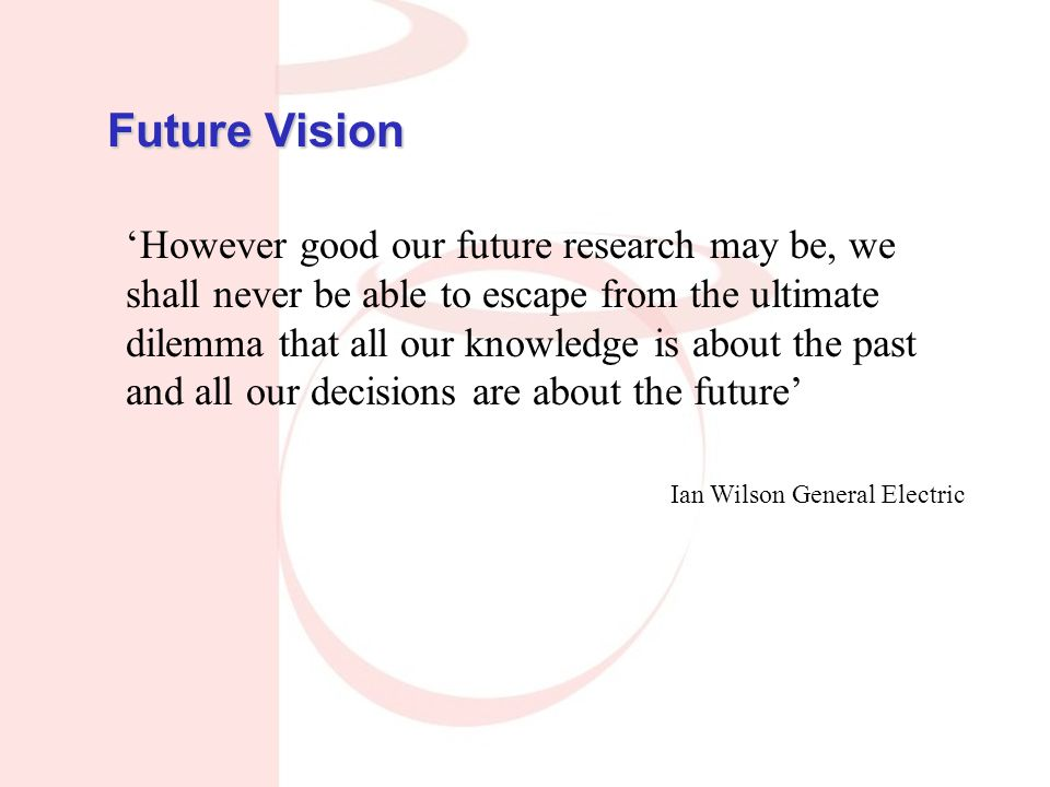 'However good our future research may be, we shall never be able to escape from the ultimate dilemma that all our knowledge is about the past and all our decisions are about the future' Ian Wilson General Electric Future Vision