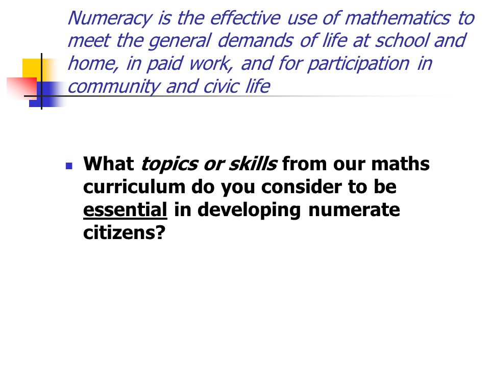 Numeracy is the effective use of mathematics to meet the general demands of life at school and home, in paid work, and for participation in community and civic life What topics or skills from our maths curriculum do you consider to be essential in developing numerate citizens?