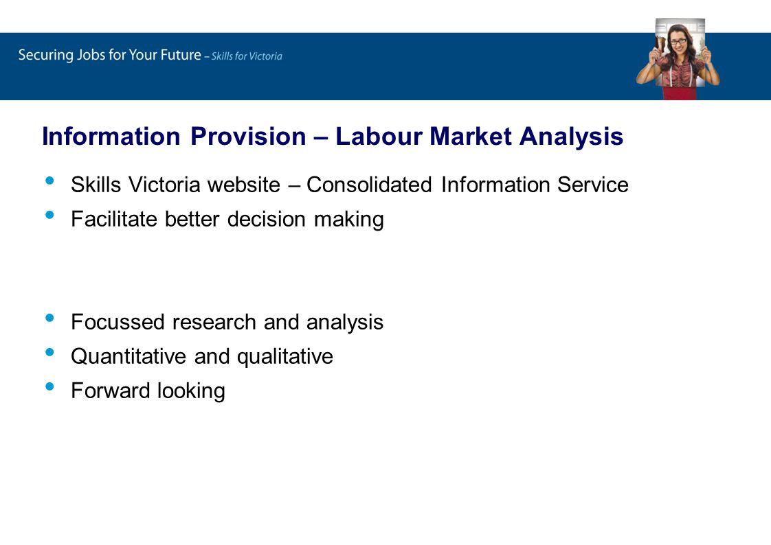 Information Provision – Labour Market Analysis Skills Victoria website – Consolidated Information Service Facilitate better decision making Focussed research and analysis Quantitative and qualitative Forward looking