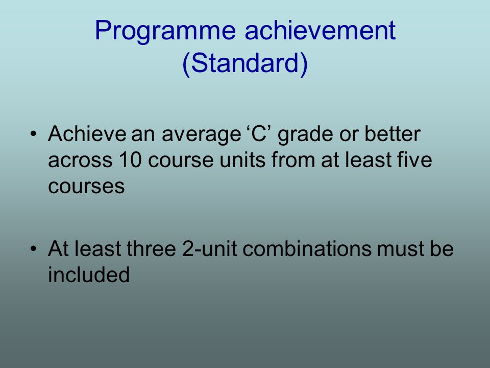 Programme achievement (Standard) Achieve an average 'C' grade or better across 10 course units from at least five courses At least three 2-unit combinations must be included