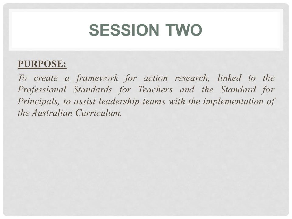 SESSION TWO PURPOSE: To create a framework for action research, linked to the Professional Standards for Teachers and the Standard for Principals, to assist leadership teams with the implementation of the Australian Curriculum.