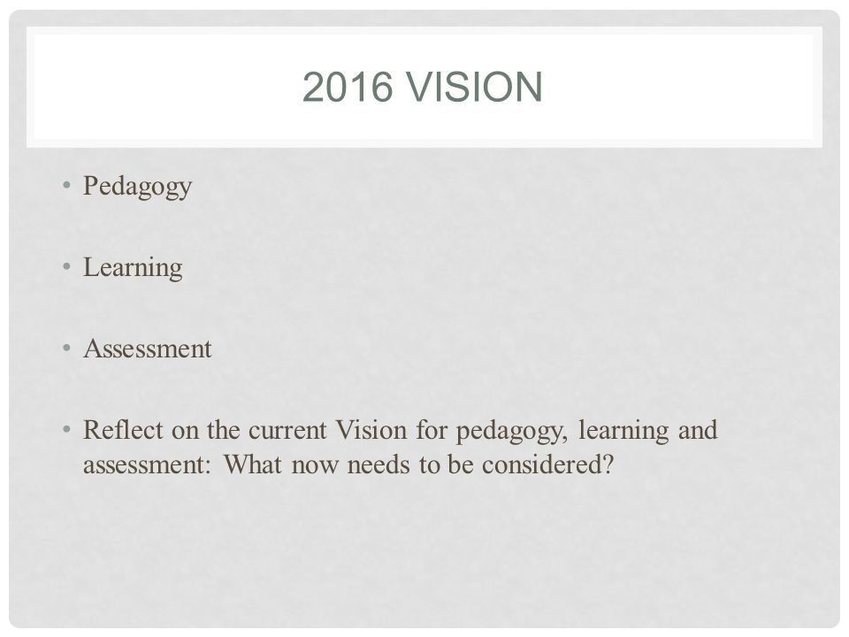 2016 VISION Pedagogy Learning Assessment Reflect on the current Vision for pedagogy, learning and assessment: What now needs to be considered?