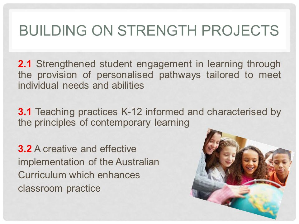 BUILDING ON STRENGTH PROJECTS 2.1 Strengthened student engagement in learning through the provision of personalised pathways tailored to meet individual needs and abilities 3.1 Teaching practices K-12 informed and characterised by the principles of contemporary learning 3.2 A creative and effective implementation of the Australian Curriculum which enhances classroom practice