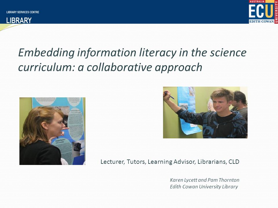 Embedding information literacy in the science curriculum: a collaborative approach Karen Lycett and Pam Thornton Edith Cowan University Library Lecturer, Tutors, Learning Advisor, Librarians, CLD