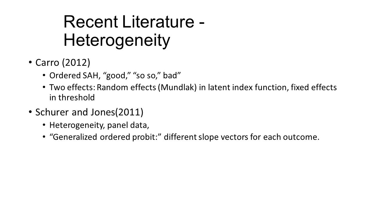 Recent Literature - Heterogeneity Carro (2012) Ordered SAH, good, so so, bad Two effects: Random effects (Mundlak) in latent index function, fixed effects in threshold Schurer and Jones(2011) Heterogeneity, panel data, Generalized ordered probit: different slope vectors for each outcome.