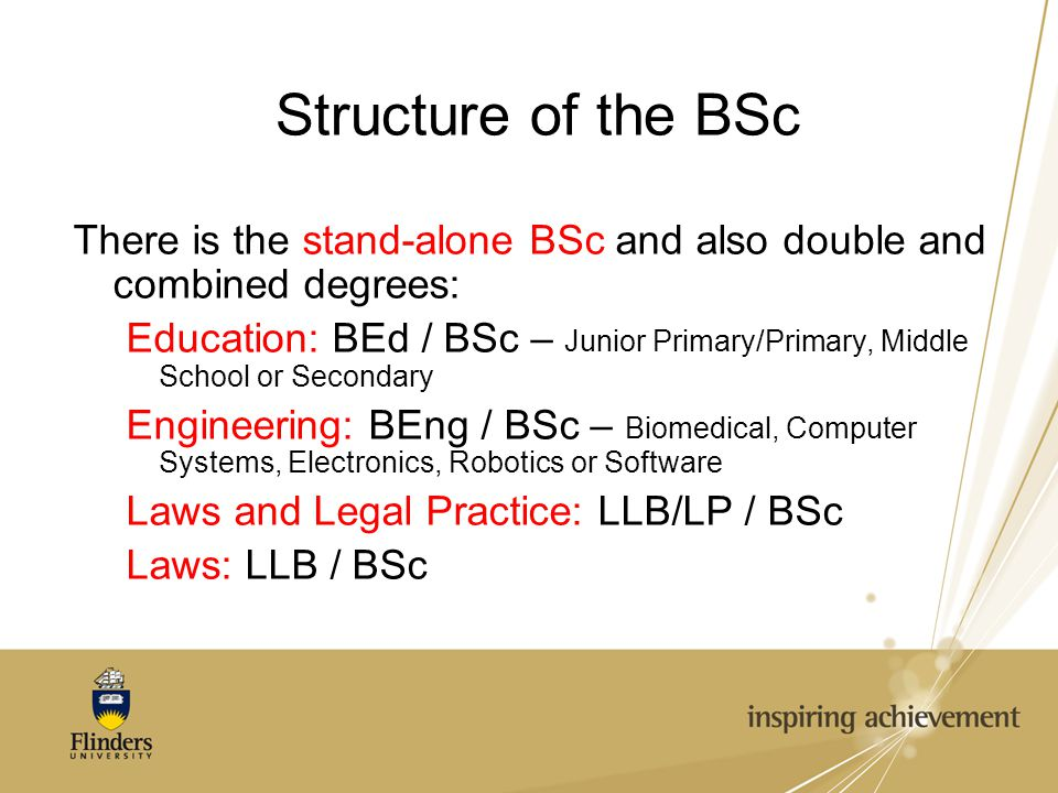 Structure of the BSc There is the stand-alone BSc and also double and combined degrees: Education: BEd / BSc – Junior Primary/Primary, Middle School or Secondary Engineering: BEng / BSc – Biomedical, Computer Systems, Electronics, Robotics or Software Laws and Legal Practice: LLB/LP / BSc Laws: LLB / BSc