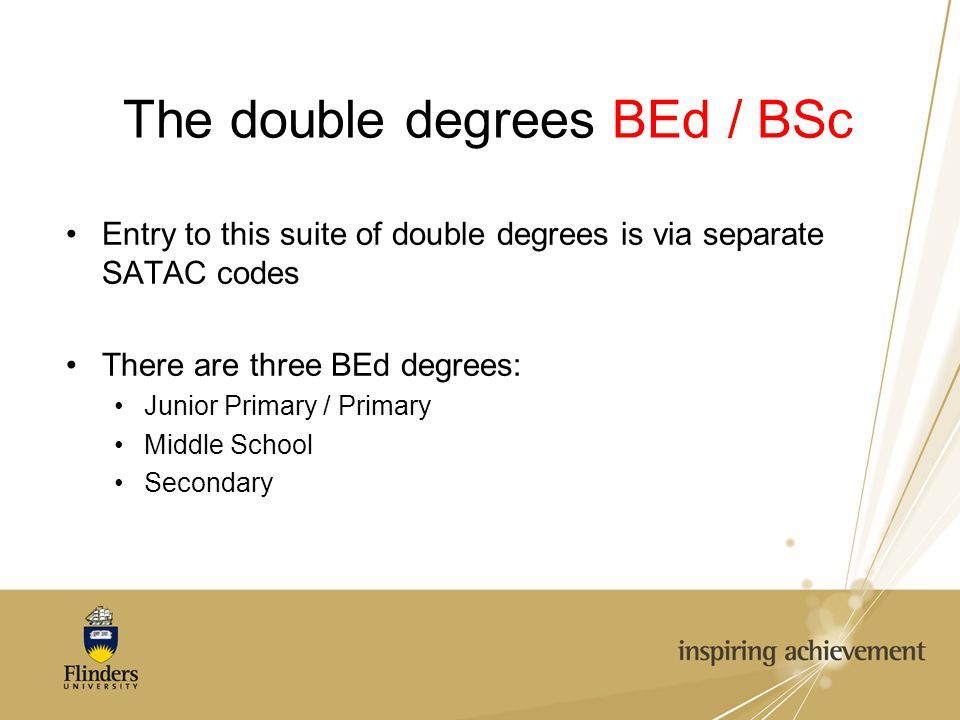The double degrees BEd / BSc Entry to this suite of double degrees is via separate SATAC codes There are three BEd degrees: Junior Primary / Primary Middle School Secondary