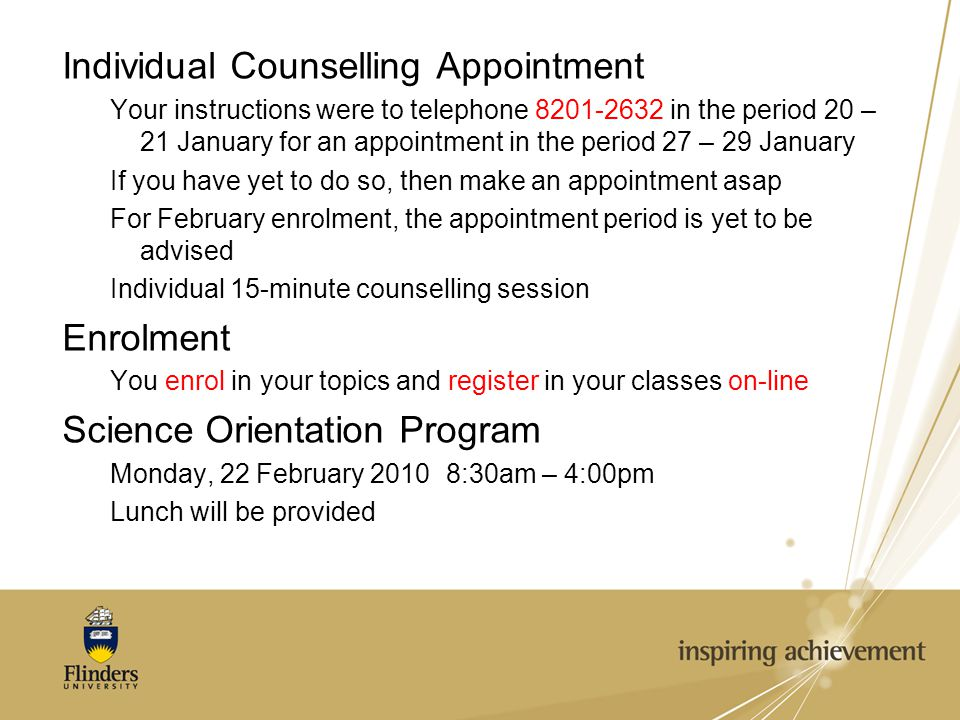 Individual Counselling Appointment Your instructions were to telephone 8201-2632 in the period 20 – 21 January for an appointment in the period 27 – 29 January If you have yet to do so, then make an appointment asap For February enrolment, the appointment period is yet to be advised Individual 15-minute counselling session Enrolment You enrol in your topics and register in your classes on-line Science Orientation Program Monday, 22 February 20108:30am – 4:00pm Lunch will be provided