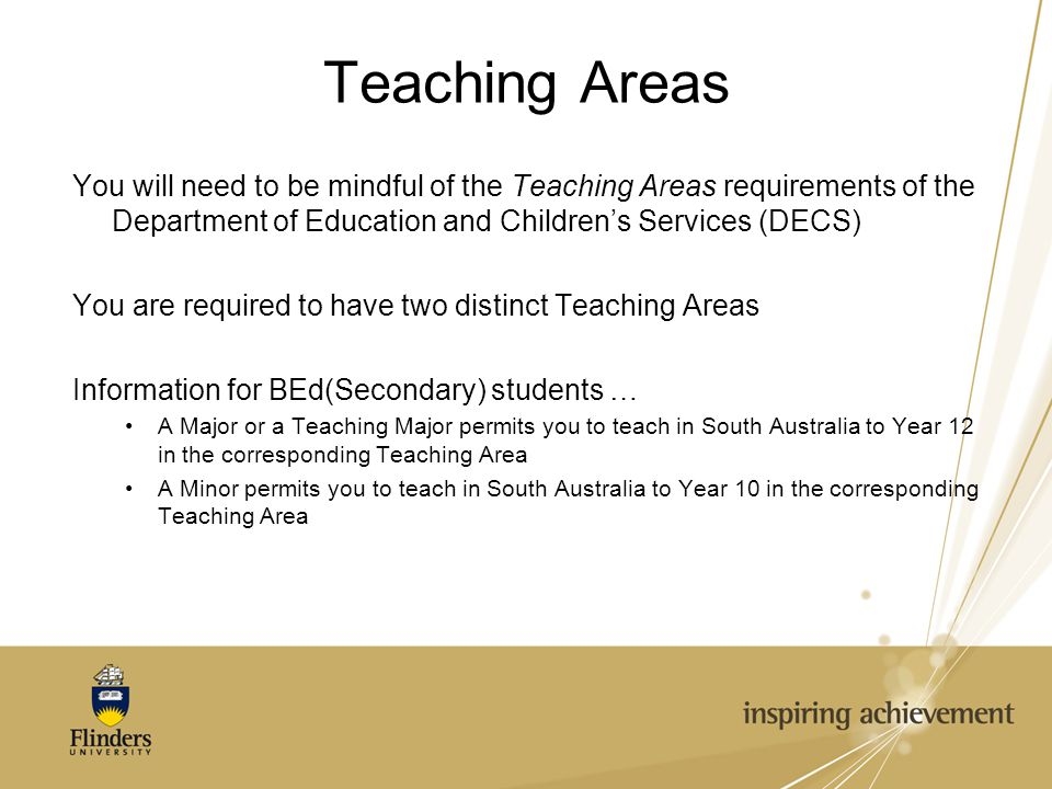 Teaching Areas You will need to be mindful of the Teaching Areas requirements of the Department of Education and Children's Services (DECS) You are required to have two distinct Teaching Areas Information for BEd(Secondary) students … A Major or a Teaching Major permits you to teach in South Australia to Year 12 in the corresponding Teaching Area A Minor permits you to teach in South Australia to Year 10 in the corresponding Teaching Area