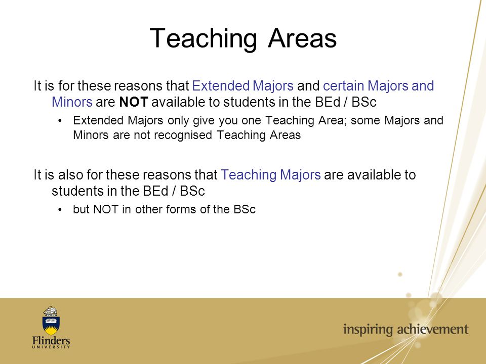 Teaching Areas It is for these reasons that Extended Majors and certain Majors and Minors are NOT available to students in the BEd / BSc Extended Majors only give you one Teaching Area; some Majors and Minors are not recognised Teaching Areas It is also for these reasons that Teaching Majors are available to students in the BEd / BSc but NOT in other forms of the BSc