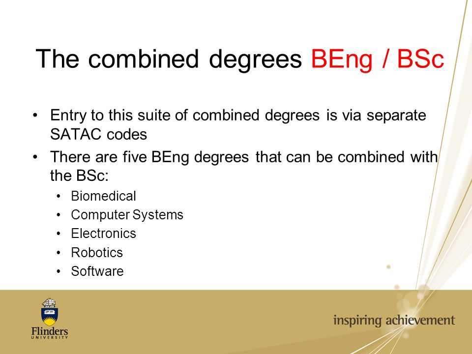 The combined degrees BEng / BSc Entry to this suite of combined degrees is via separate SATAC codes There are five BEng degrees that can be combined with the BSc: Biomedical Computer Systems Electronics Robotics Software
