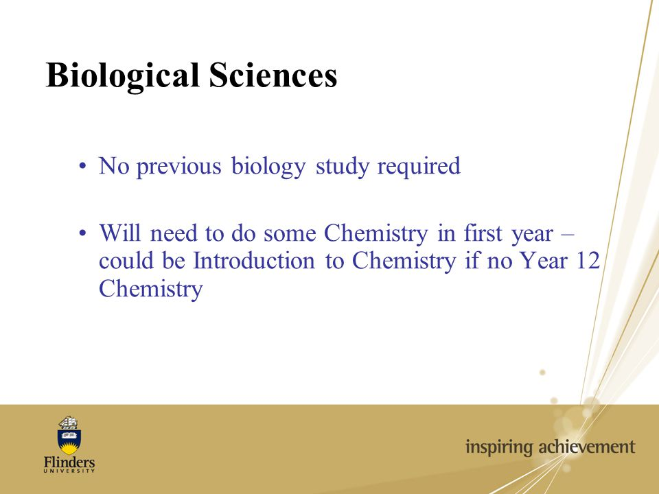 Biological Sciences No previous biology study required Will need to do some Chemistry in first year – could be Introduction to Chemistry if no Year 12